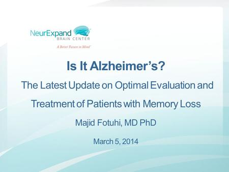 Is It Alzheimer's? The Latest Update on Optimal Evaluation and Treatment of Patients with Memory Loss Majid Fotuhi, MD PhD March 5, 2014.
