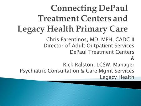 Chris Farentinos, MD, MPH, CADC II Director of Adult Outpatient Services DePaul Treatment Centers & Rick Ralston, LCSW, Manager Psychiatric Consultation.