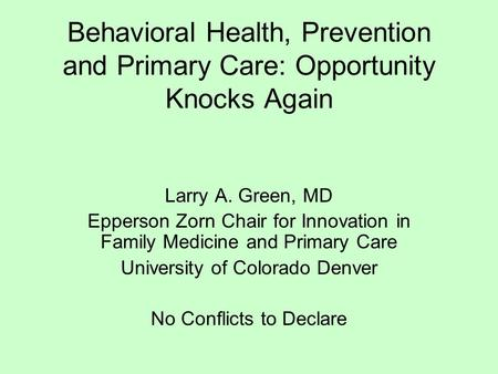 Behavioral Health, Prevention and Primary Care: Opportunity Knocks Again Larry A. Green, MD Epperson Zorn Chair for Innovation in Family Medicine and Primary.