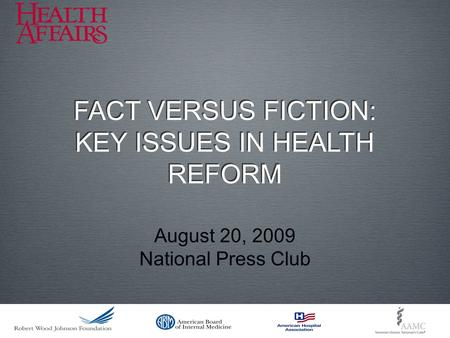 August 20, 2009 National Press Club FACT VERSUS FICTION: KEY ISSUES IN HEALTH REFORM FACT VERSUS FICTION: KEY ISSUES IN HEALTH REFORM.