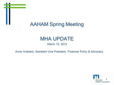 AAHAM Spring Meeting MHA UPDATE March 15, 2013 Anne Hubbard, Assistant Vice President, Financial Policy & Advocacy 1.