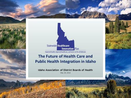 Idaho Association of District Boards of Health May 29, 2014 The Future of Health Care and Public Health Integration in Idaho.
