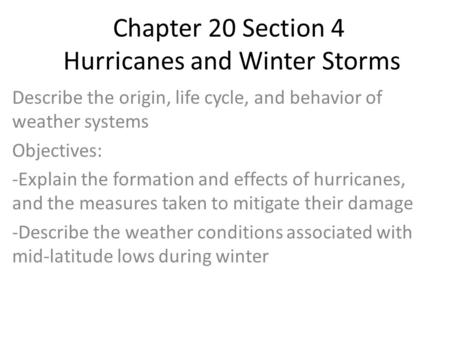 Chapter 20 Section 4 Hurricanes and Winter Storms Describe the origin, life cycle, and behavior of weather systems Objectives: -Explain the formation and.