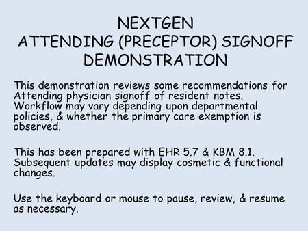 NEXTGEN ATTENDING (PRECEPTOR) SIGNOFF DEMONSTRATION This demonstration reviews some recommendations for Attending physician signoff of resident notes.