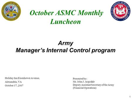1 October ASMC Monthly Luncheon Holiday Inn Eisenhower Avenue, Alexandria, VA October 17, 2007 Army Manager's Internal Control program Presented by: Mr.