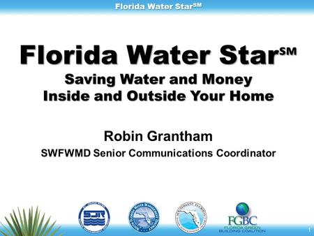 Florida Water Star SM Florida Water Star ℠ Saving Water and Money Inside and Outside Your Home Robin Grantham SWFWMD Senior Communications Coordinator.