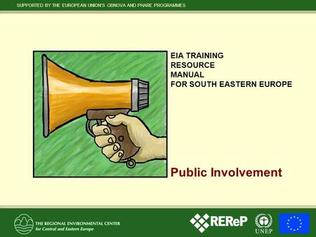 SUPPORTED BY THE EUROPEAN UNION'S OBNOVA AND PHARE PROGRAMMES Public Involvement EIA TRAINING RESOURCE MANUAL FOR SOUTH EASTERN EUROPE.
