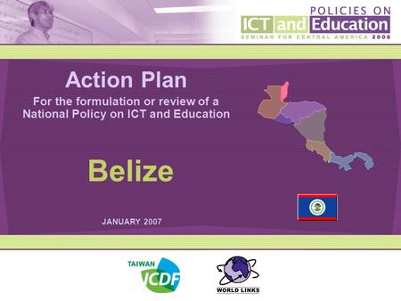 Action Plan For the formulation or review of a National Policy on ICT and Education JANUARY 2007 Belize.