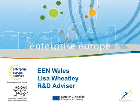 EEN Wales Lisa Wheatley R&D Adviser European Commission Enterprise and Industry.