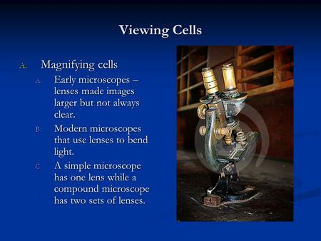 Viewing Cells A. Magnifying cells A. Early microscopes – lenses made images larger but not always clear. B. Modern microscopes that use lenses to bend.