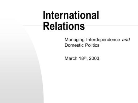 International Relations Managing Interdependence and Domestic Politics March 18 th, 2003.