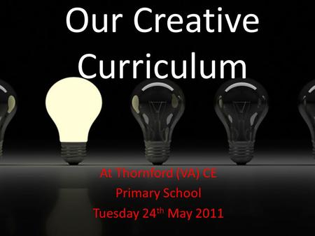 Our Creative Curriculum At Thornford (VA) CE Primary School Tuesday 24 th May 2011.