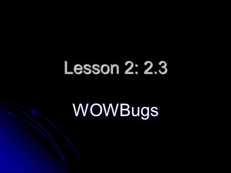 Lesson 2: 2.3 WOWBugs. QUESTION: What type of organism is a WOWBug? What type of organism is a WOWBug?
