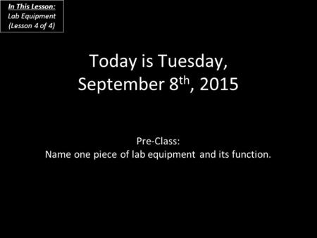 Today is Tuesday, September 8 th, 2015 Pre-Class: Name one piece of lab equipment and its function. In This Lesson: Lab Equipment (Lesson 4 of 4)
