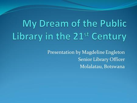 Presentation by Magdeline Engleton Senior Library Officer Molalatau, Botswana.