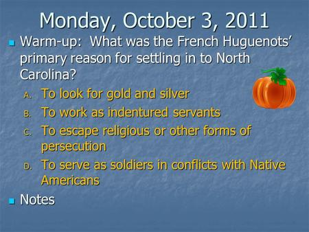 Monday, October 3, 2011 Warm-up: What was the French Huguenots' primary reason for settling in to North Carolina? Warm-up: What was the French Huguenots'