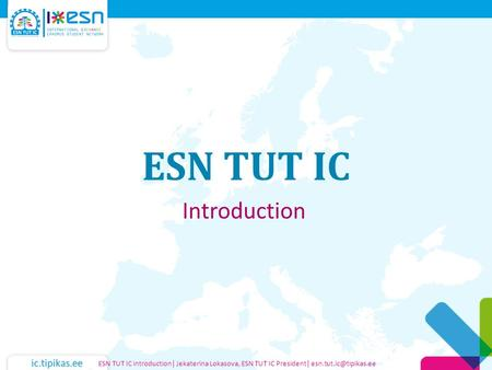 Ic.tipikas.ee ESN TUT IC Introduction ESN TUT IC introduction| Jekaterina Lokasova, ESN TUT IC President|