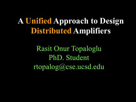 A Unified Approach to Design Distributed Amplifiers Rasit Onur Topaloglu PhD. Student