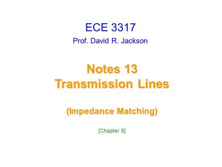 Prof. David R. Jackson Notes 13 Transmission Lines (Impedance Matching) ECE 3317 [Chapter 6]