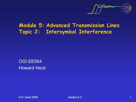 © H. Heck 2008Section 5.21 Module 5:Advanced Transmission Lines Topic 2: Intersymbol Interference OGI EE564 Howard Heck.