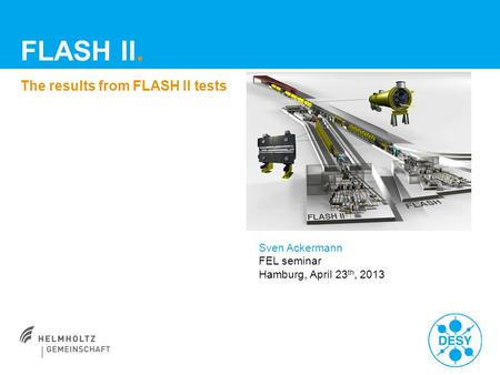 FLASH II. The results from FLASH II tests Sven Ackermann FEL seminar Hamburg, April 23 th, 2013.