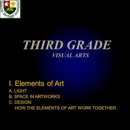 THIRD GRADE VISUAL ARTS I. Elements of Art A. LIGHT B. SPACE IN ARTWORKS C. DESIGN: HOW THE ELEMENTS OF ART WORK TOGETHER.