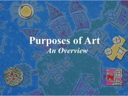 Purposes of Art An Overview. Purposes of Art purpose of art The purpose of art is the reason a particular work of art is created. purposes There are four.