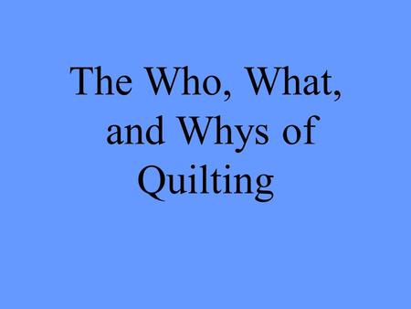 The Who, What, and Whys of Quilting. What Is a Quilt? Two layers of decorative cloth with a layer of stuffing between each piece Serves many purposes.