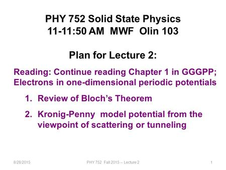 8/28/2015PHY 752 Fall 2015 -- Lecture 21 PHY 752 Solid State Physics 11-11:50 AM MWF Olin 103 Plan for Lecture 2: Reading: Continue reading Chapter 1 in.