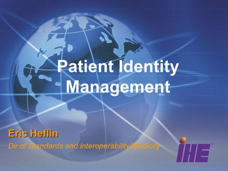 Patient Identity Management Eric Heflin Dir of Standards and Interoperability/Medicity.