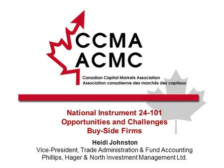 National Instrument 24-101 Opportunities and Challenges Buy-Side Firms Heidi Johnston Vice-President, Trade Administration & Fund Accounting Phillips,
