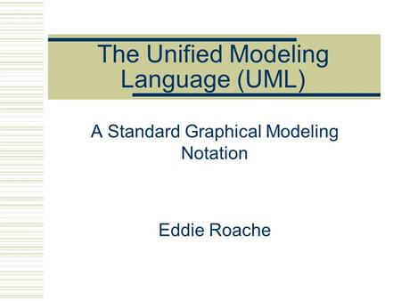 The Unified Modeling Language (UML) A Standard Graphical Modeling Notation <strong>Eddie</strong> Roache.