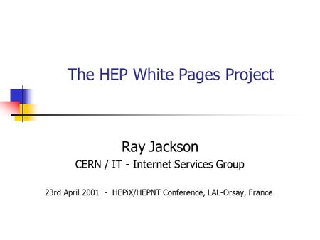 The HEP White Pages Project Ray Jackson CERN / IT - Internet Services Group 23rd April 2001 - HEPiX/HEPNT Conference, LAL-Orsay, France.