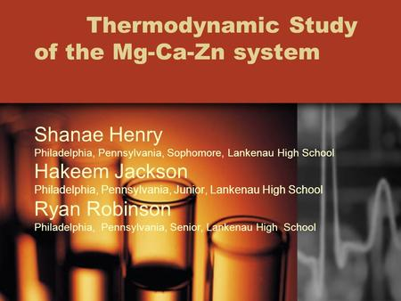 Thermodynamic Study of the Mg-Ca-Zn system Shanae Henry Philadelphia, Pennsylvania, Sophomore, Lankenau High School Hakeem Jackson Philadelphia, Pennsylvania,