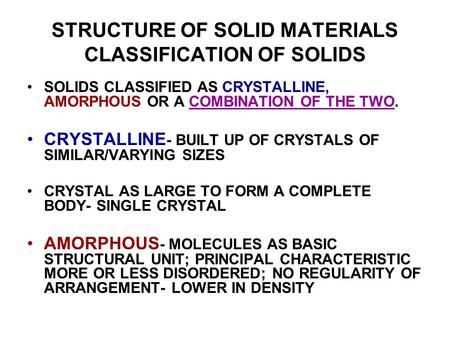 STRUCTURE OF SOLID MATERIALS CLASSIFICATION OF SOLIDS SOLIDS CLASSIFIED AS CRYSTALLINE, AMORPHOUS OR A COMBINATION OF THE TWO. CRYSTALLINE - BUILT UP OF.