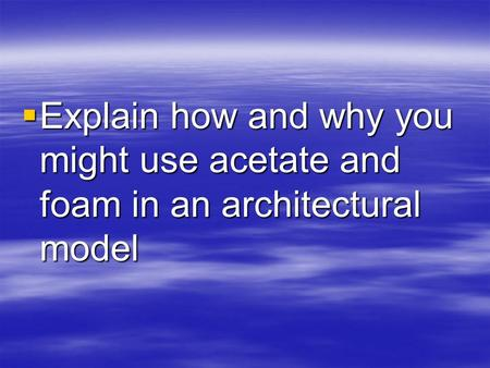  Explain how and why you might use acetate and foam in an architectural model.