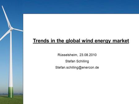 Trends in the global wind energy market Rüsselsheim, 23.08.2010 Stefan Schilling