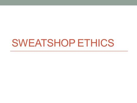 SWEATSHOP ETHICS. Introduction: Sweatshops Write a haiku about your impressions of sweatshops HAIKU An unrhymed verse form of Japanese origin having three.