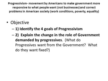 Progressivism- movement by Americans to make government more responsive to what people want (not businesses) and correct problems in American society (work.