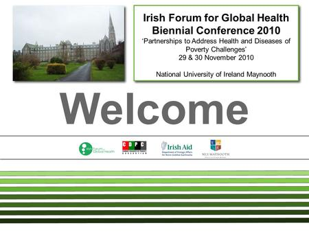 Welcome Irish Forum for Global Health Biennial Conference 2010 'Partnerships to Address Health and Diseases of Poverty Challenges' 29 & 30 November 2010.