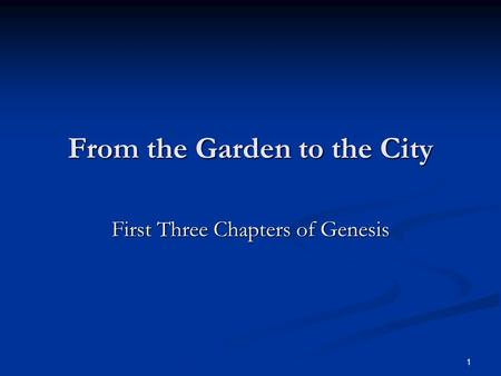 1 From the Garden to the City First Three Chapters of Genesis.