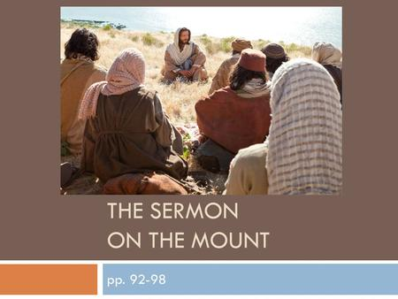 THE SERMON ON THE MOUNT pp. 92-98. The Sermon on the Mount  This video shows the site of where it is believed Jesus gave his Sermon on the Mount https://www.youtube.com/watch?v=l_c9bwppjac#t=