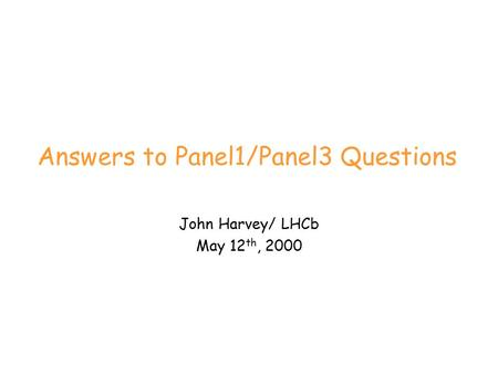 Answers to Panel1/Panel3 Questions John Harvey/ LHCb May 12 th, 2000.