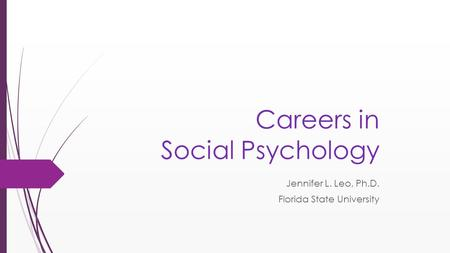 Careers in Social Psychology Jennifer L. Leo, Ph.D. Florida State University.