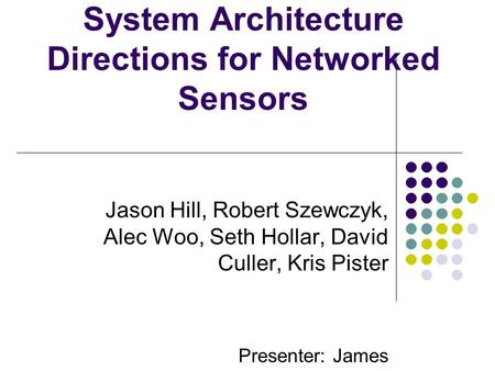 System Architecture Directions for Networked Sensors Jason Hill, Robert Szewczyk, Alec Woo, Seth Hollar, David Culler, Kris Pister Presenter: James.