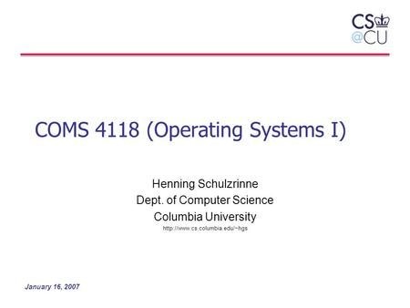 January 16, 2007 COMS 4118 (Operating Systems I) Henning Schulzrinne Dept. of Computer Science Columbia University
