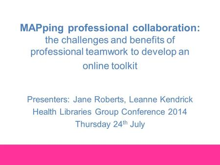 MAPping professional collaboration: the challenges and benefits of professional teamwork to develop an online toolkit Presenters: Jane Roberts, Leanne.