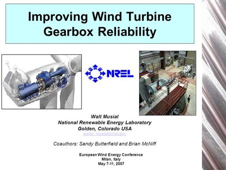 European Wind Energy Conference Milan, Italy May 7-11, 2007 Improving Wind Turbine Gearbox Reliability Walt Musial National Renewable Energy Laboratory.