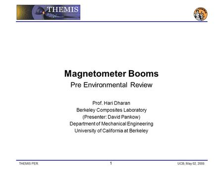 THEMIS PER 1 UCB, May 02, 2005 Magnetometer Booms Pre Environmental Review Prof. Hari Dharan Berkeley Composites Laboratory (Presenter: David Pankow) Department.