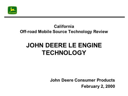 California Off-road Mobile Source Technology Review JOHN DEERE LE ENGINE TECHNOLOGY John Deere Consumer Products February 2, 2000.